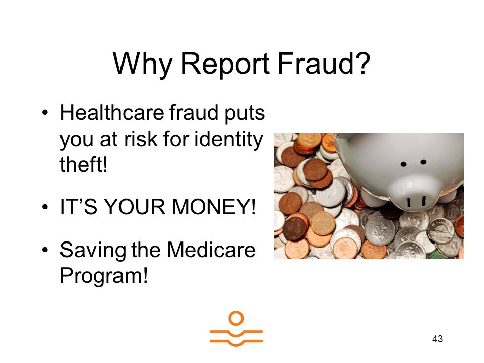 43 Why Report Fraud? Healthcare fraud puts you at risk for identity theft! ITS YOUR MONEY! Saving the Medicare Program!