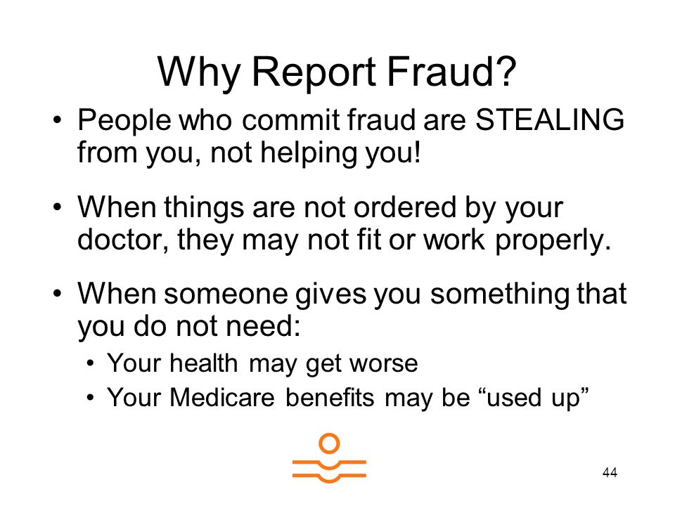 44 Why Report Fraud? People who commit fraud are STEALING from you, not helping you! When things are not ordered by your doctor, they may not fit or w