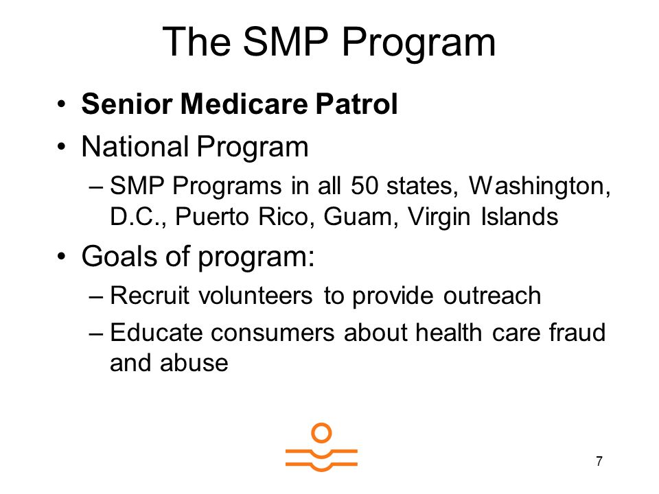 7 The SMP Program Senior Medicare Patrol National Program –SMP Programs in all 50 states, Washington, D.C., Puerto Rico, Guam, Virgin Islands Goals of program: –Recruit volunteers to provide outreach –Educate consumers about health care fraud and abuse