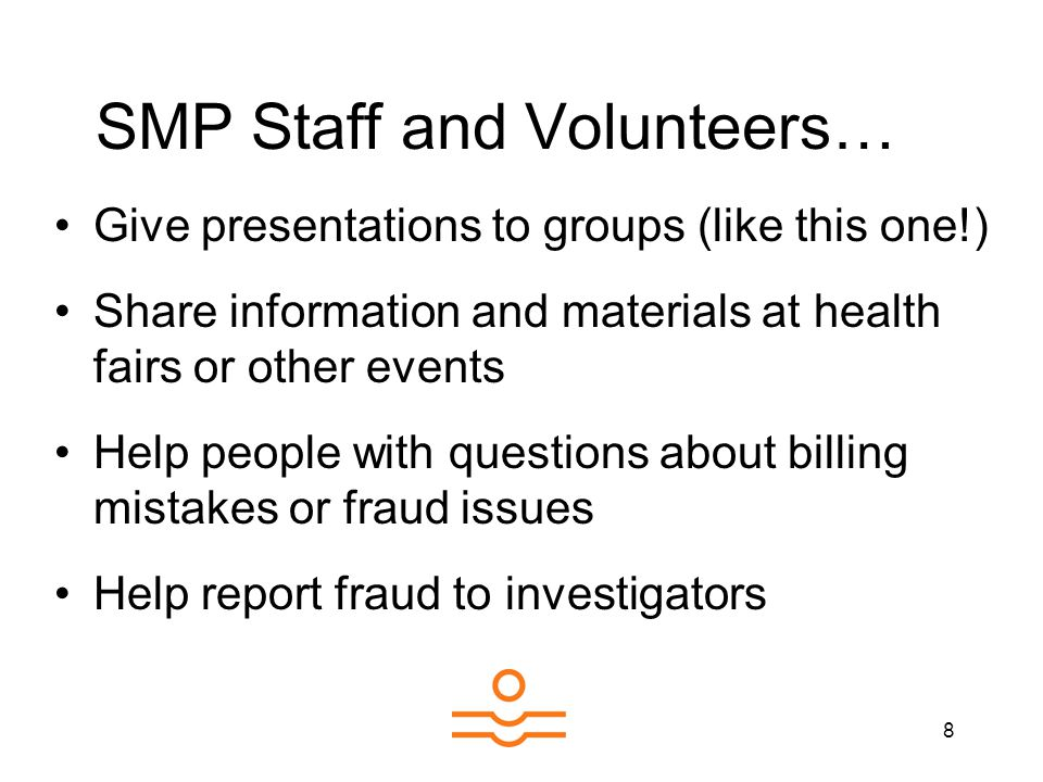 8 SMP Staff and Volunteers… Give presentations to groups (like this one!) Share information and materials at health fairs or other events Help people with questions about billing mistakes or fraud issues Help report fraud to investigators