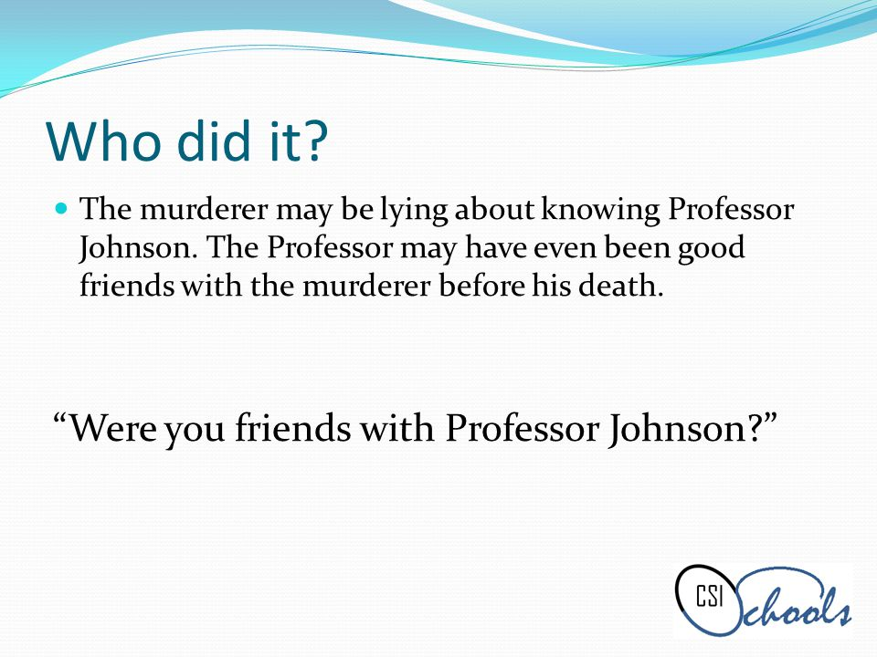 Who did it.The murderer may be lying about knowing Professor Johnson.