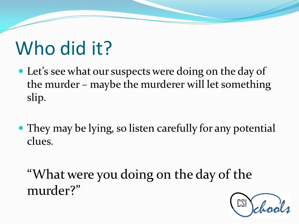 Who did it? Lets see what our suspects were doing on the day of the murder – maybe the murderer will let something slip. They may be lying, so listen