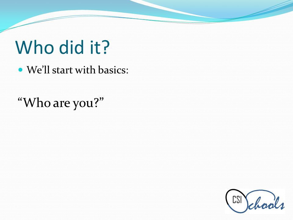 Who did it Well start with basics: Who are you