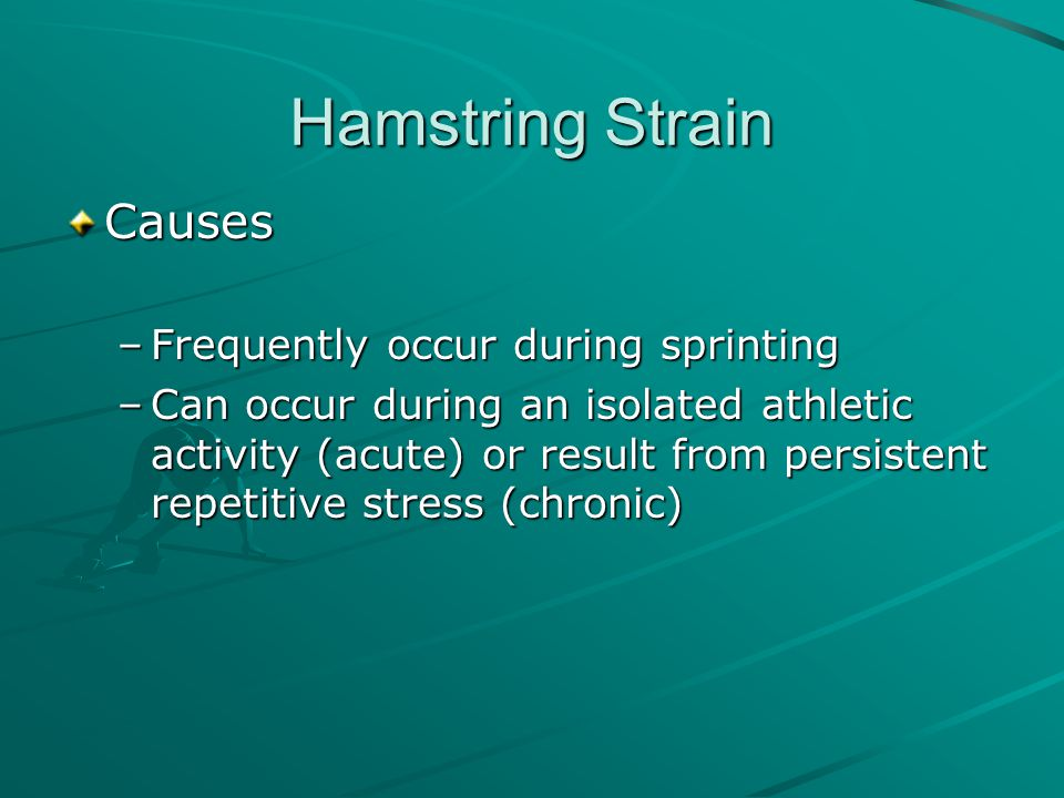 Hamstring Strain Causes –Frequently occur during sprinting –Can occur during an isolated athletic activity (acute) or result from persistent repetitiv