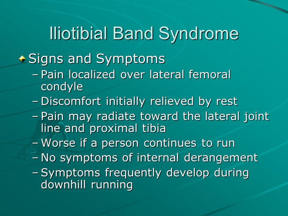 Iliotibial Band Syndrome Signs and Symptoms –Pain localized over lateral femoral condyle –Discomfort initially relieved by rest –Pain may radiate towa