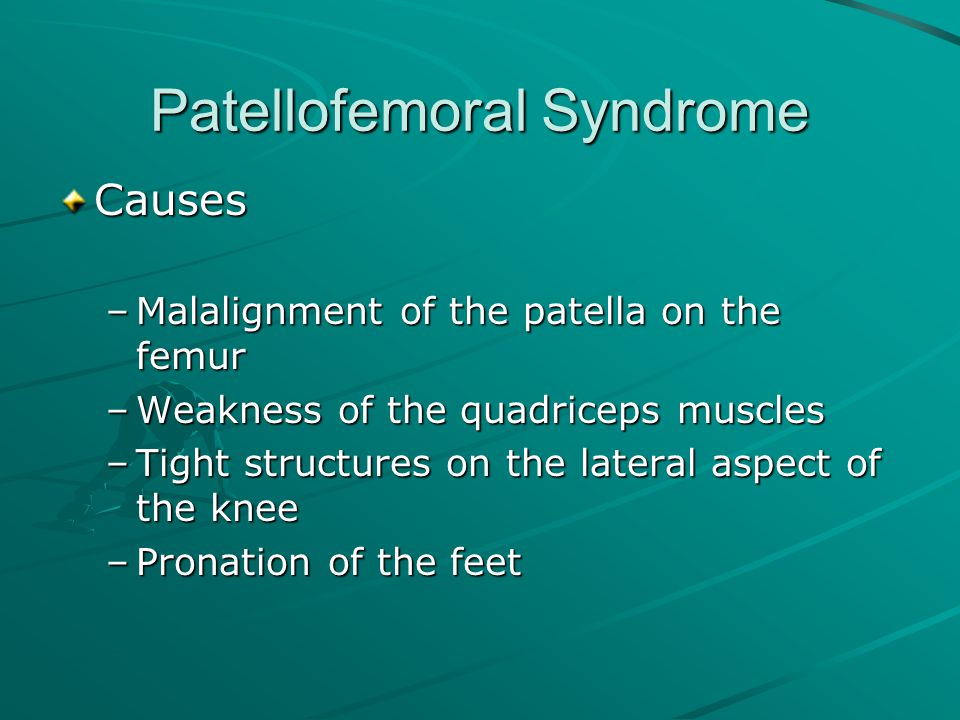 Patellofemoral Syndrome Causes –Malalignment of the patella on the femur –Weakness of the quadriceps muscles –Tight structures on the lateral aspect o