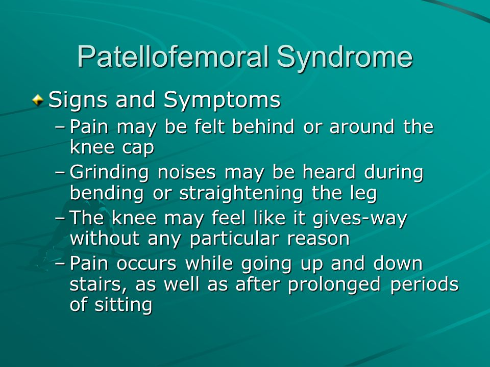 Patellofemoral Syndrome Signs and Symptoms –Pain may be felt behind or around the knee cap –Grinding noises may be heard during bending or straighteni