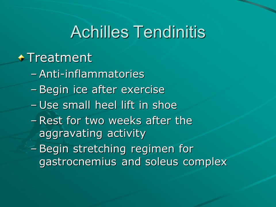 Achilles Tendinitis Treatment –Anti-inflammatories –Begin ice after exercise –Use small heel lift in shoe –Rest for two weeks after the aggravating ac