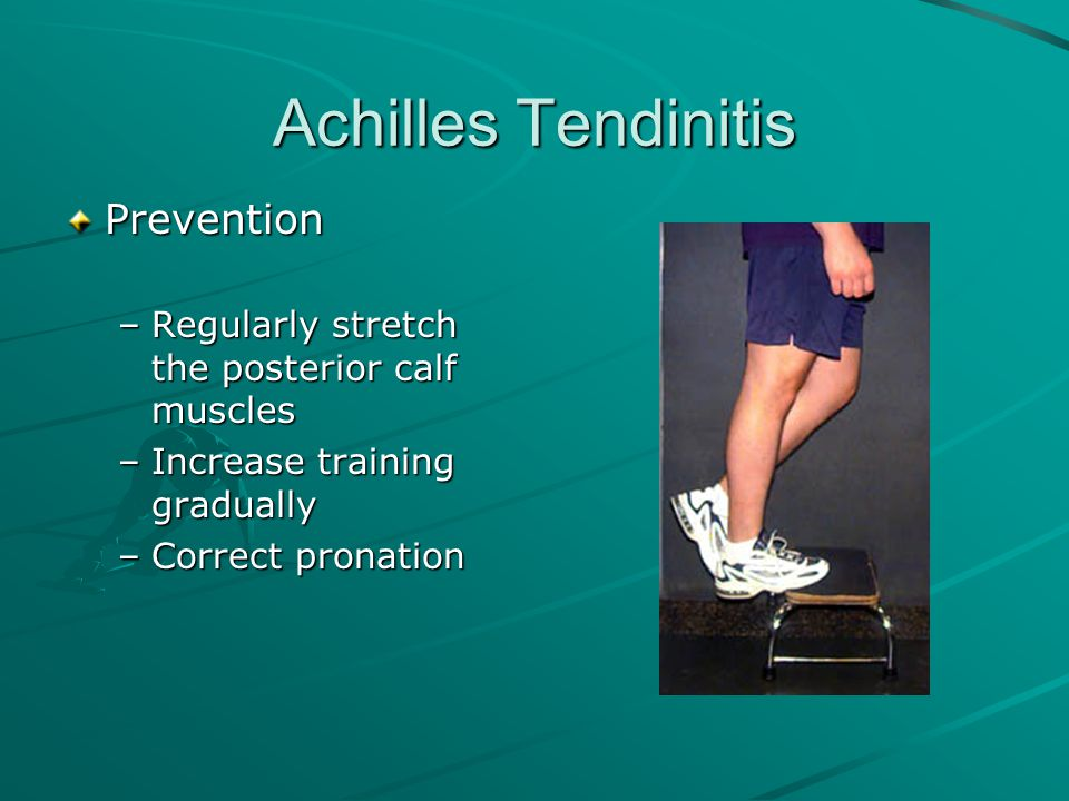 Achilles Tendinitis Prevention –Regularly stretch the posterior calf muscles –Increase training gradually –Correct pronation