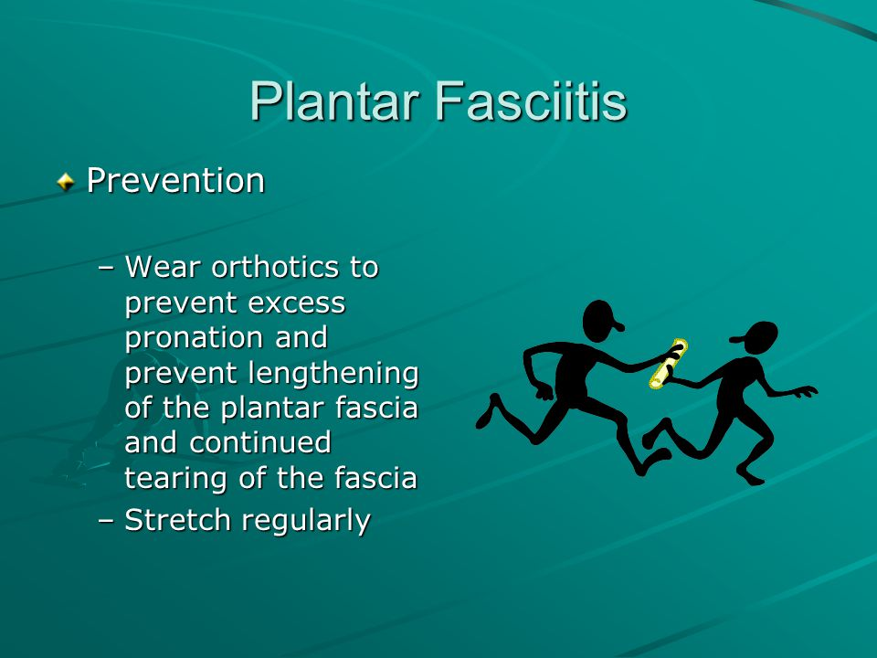 Plantar Fasciitis Prevention –Wear orthotics to prevent excess pronation and prevent lengthening of the plantar fascia and continued tearing of the fa