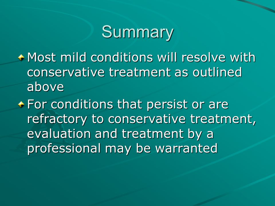 Summary Most mild conditions will resolve with conservative treatment as outlined above For conditions that persist or are refractory to conservative