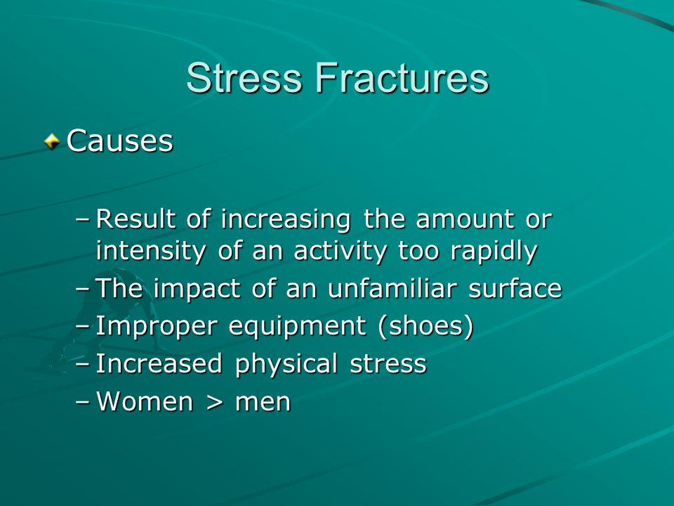 Stress Fractures Causes –Result of increasing the amount or intensity of an activity too rapidly –The impact of an unfamiliar surface –Improper equipm