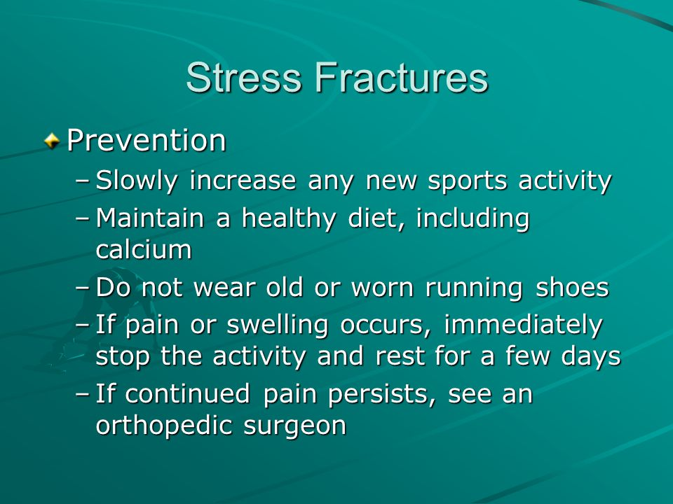 Stress Fractures Prevention –Slowly increase any new sports activity –Maintain a healthy diet, including calcium –Do not wear old or worn running shoe