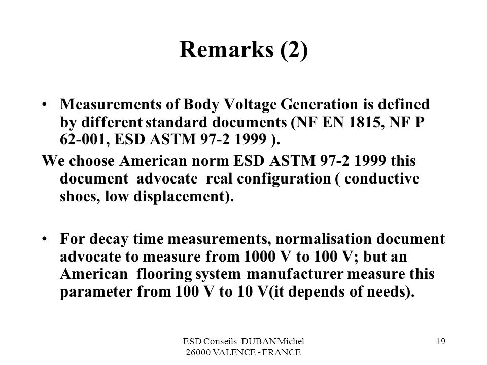 ESD Conseils DUBAN Michel 26000 VALENCE - FRANCE 19 Remarks (2) Measurements of Body Voltage Generation is defined by different standard documents (NF EN 1815, NF P 62-001, ESD ASTM 97-2 1999 ).