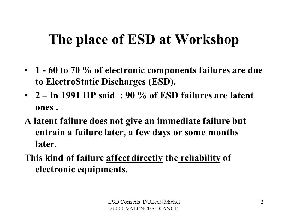 ESD Conseils DUBAN Michel 26000 VALENCE - FRANCE 2 The place of ESD at Workshop 1 - 60 to 70 % of electronic components failures are due to ElectroStatic Discharges (ESD).