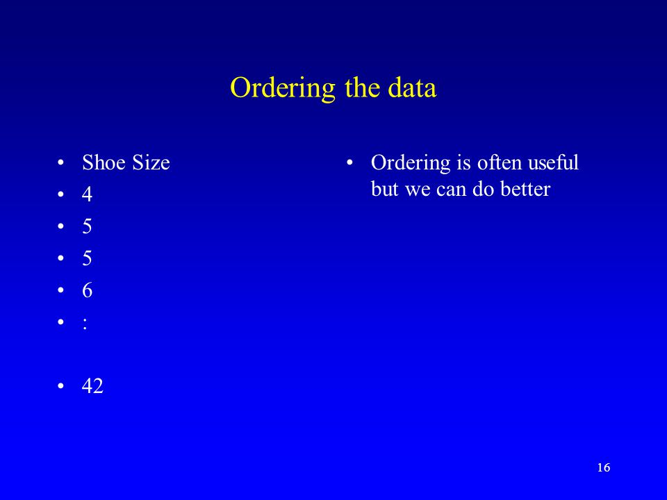 16 Ordering the data Shoe Size 4 5 6 : 42 Ordering is often useful but we can do better