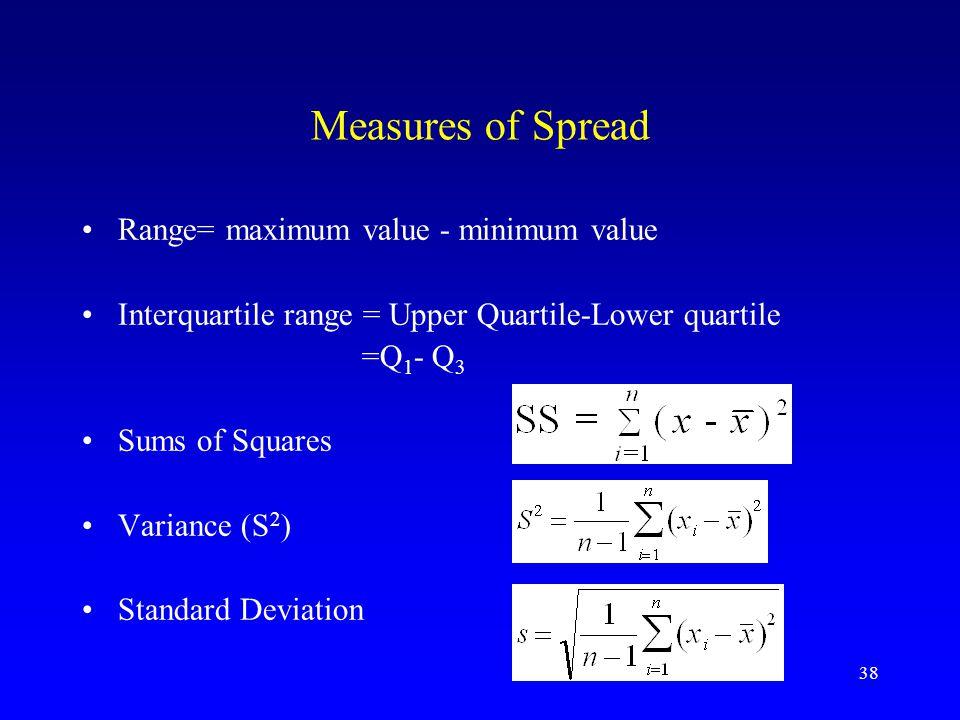 38 Measures of Spread Range= maximum value - minimum value Interquartile range = Upper Quartile-Lower quartile =Q 1 - Q 3 Sums of Squares Variance (S 2 ) Standard Deviation