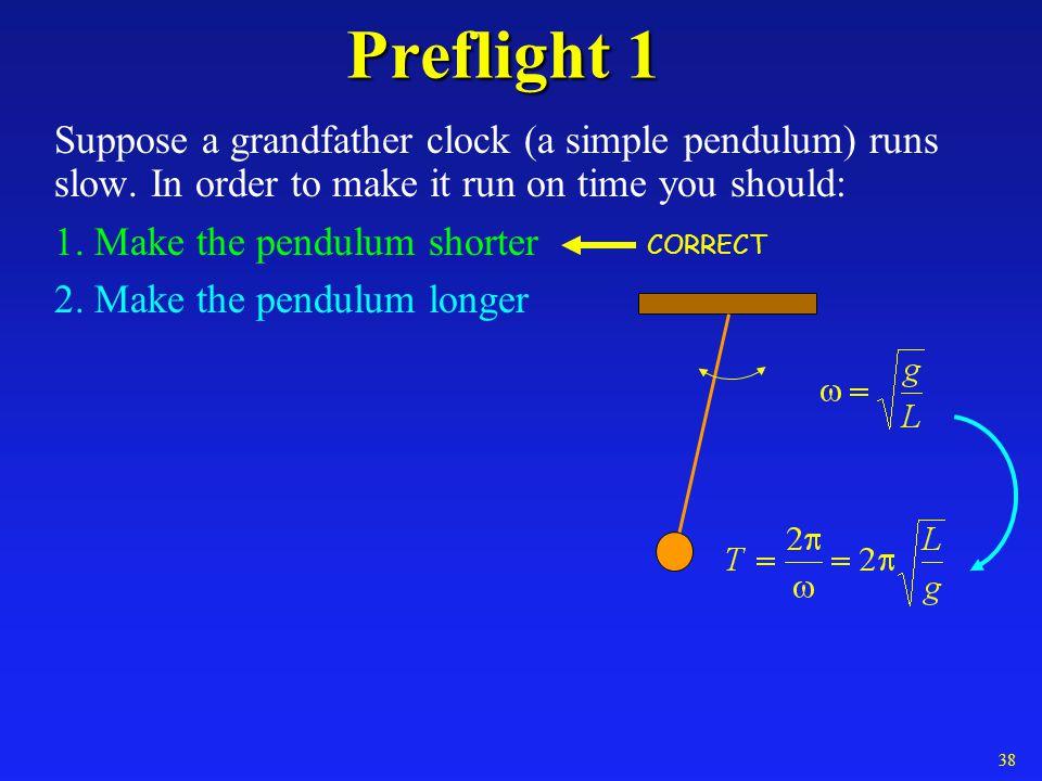 Preflight 1 Suppose a grandfather clock (a simple pendulum) runs slow. In order to make it run on time you should: 1. Make the pendulum shorter 2. Mak