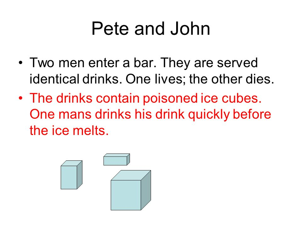 Pete and John Two men enter a bar. They are served identical drinks. One lives; the other dies. The drinks contain poisoned ice cubes. One mans drinks