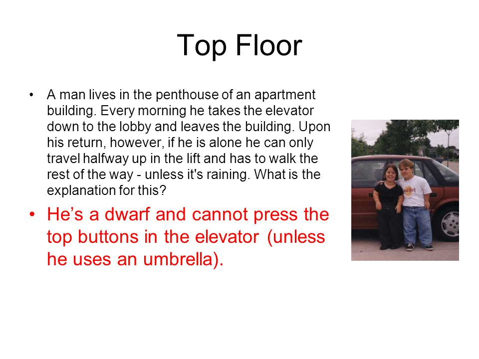 Top Floor A man lives in the penthouse of an apartment building. Every morning he takes the elevator down to the lobby and leaves the building. Upon h