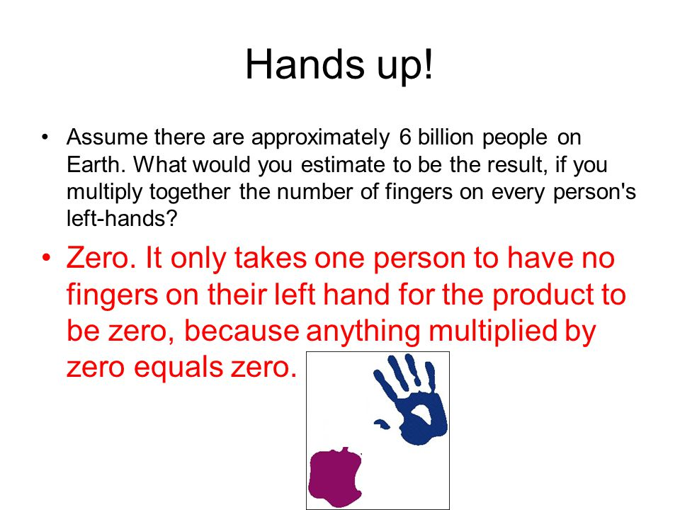 Hands up! Assume there are approximately 6 billion people on Earth. What would you estimate to be the result, if you multiply together the number of f