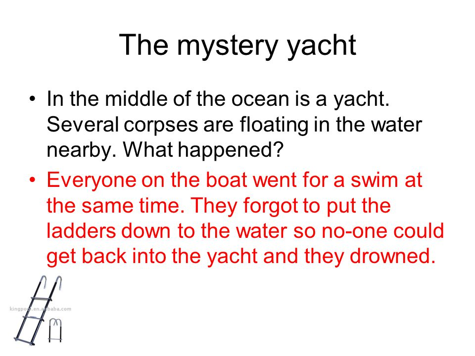 The mystery yacht In the middle of the ocean is a yacht. Several corpses are floating in the water nearby. What happened? Everyone on the boat went fo