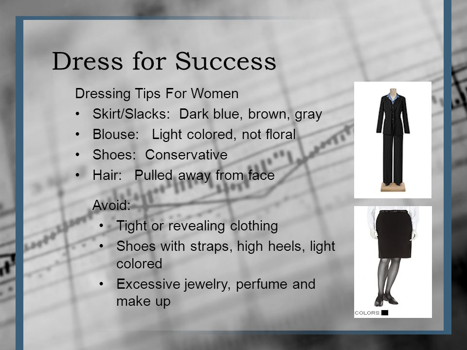 Dress for Success Dressing Tips For Women Skirt/Slacks: Dark blue, brown, gray Blouse: Light colored, not floral Shoes: Conservative Hair: Pulled away from face Avoid: Tight or revealing clothing Shoes with straps, high heels, light colored Excessive jewelry, perfume and make up