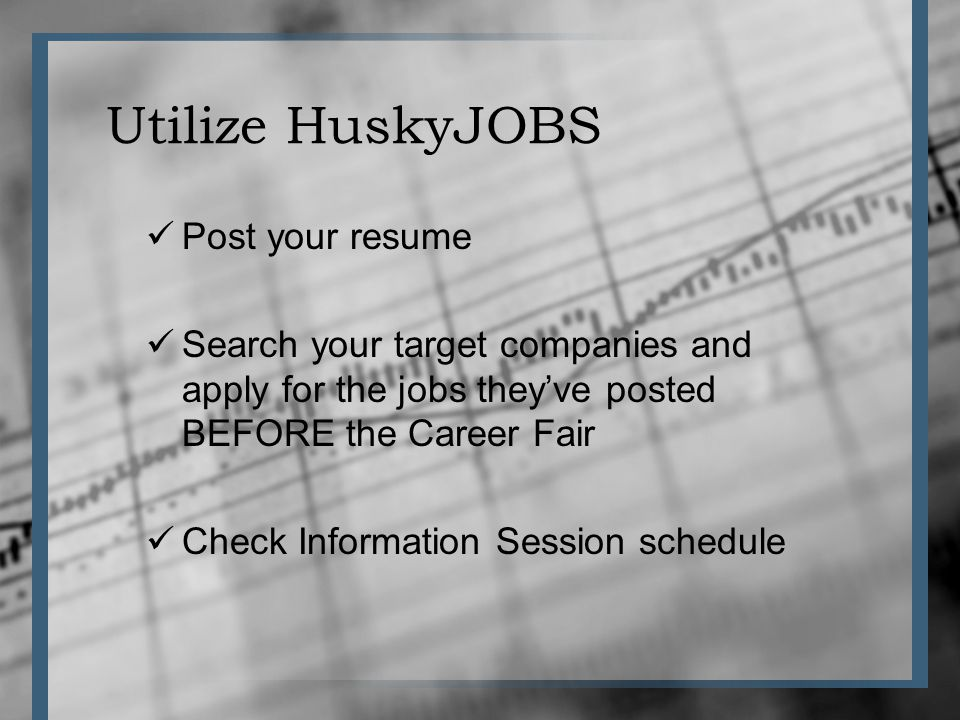 Utilize HuskyJOBS Post your resume Search your target companies and apply for the jobs theyve posted BEFORE the Career Fair Check Information Session schedule
