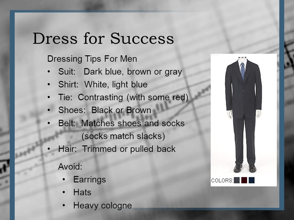 Dress for Success Dressing Tips For Men Suit: Dark blue, brown or gray Shirt: White, light blue Tie: Contrasting (with some red) Shoes: Black or Brown Belt: Matches shoes and socks (socks match slacks) Hair: Trimmed or pulled back Avoid: Earrings Hats Heavy cologne