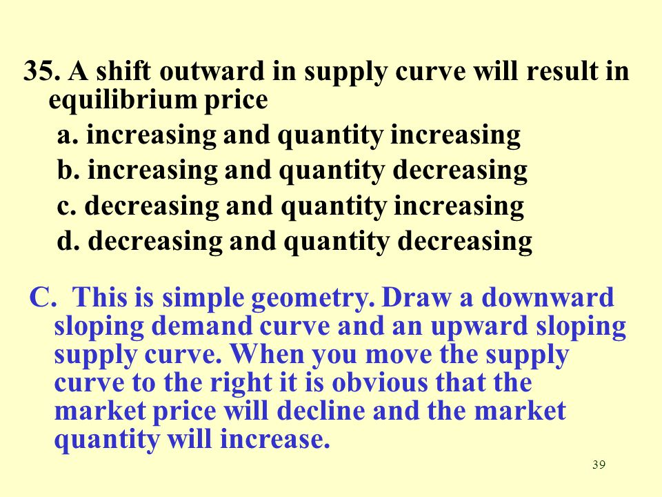 39 35. A shift outward in supply curve will result in equilibrium price a. increasing and quantity increasing b. increasing and quantity decreasing c.