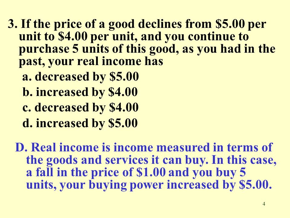 4 3. If the price of a good declines from $5.00 per unit to $4.00 per unit, and you continue to purchase 5 units of this good, as you had in the past,