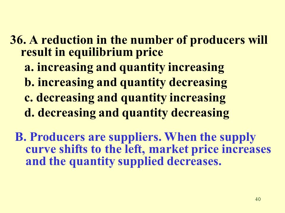 40 36. A reduction in the number of producers will result in equilibrium price a. increasing and quantity increasing b. increasing and quantity decrea