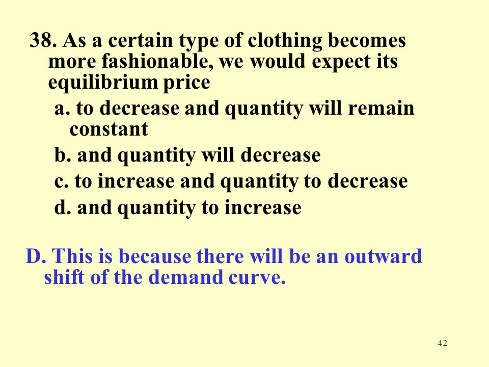 42 38. As a certain type of clothing becomes more fashionable, we would expect its equilibrium price a. to decrease and quantity will remain constant