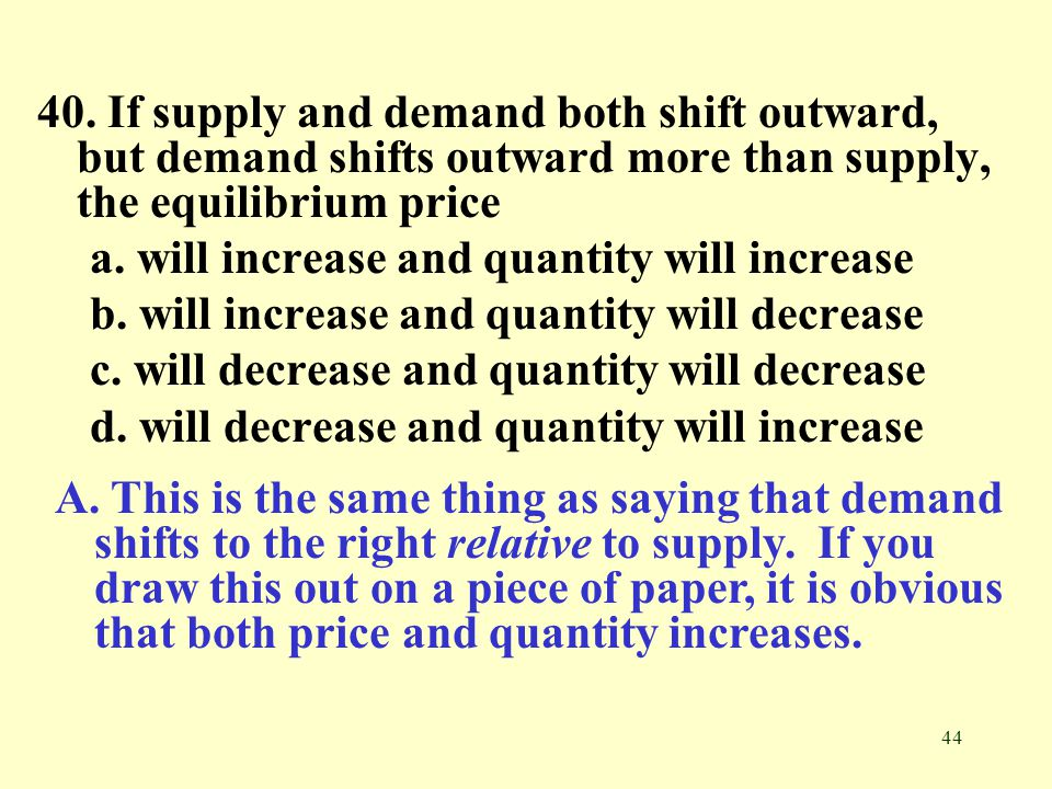 44 40. If supply and demand both shift outward, but demand shifts outward more than supply, the equilibrium price a. will increase and quantity will i