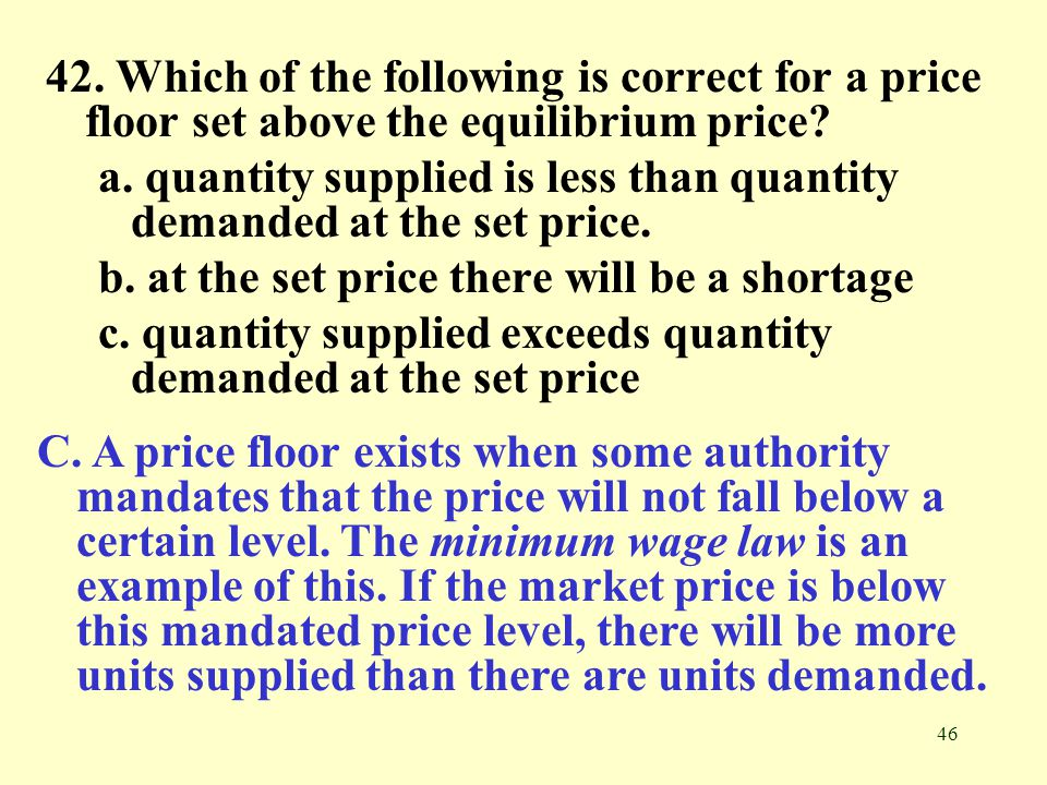 46 42. Which of the following is correct for a price floor set above the equilibrium price? a. quantity supplied is less than quantity demanded at the