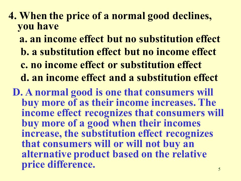 5 4. When the price of a normal good declines, you have a. an income effect but no substitution effect b. a substitution effect but no income effect c