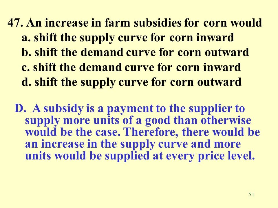 51 47. An increase in farm subsidies for corn would a. shift the supply curve for corn inward b. shift the demand curve for corn outward c. shift the