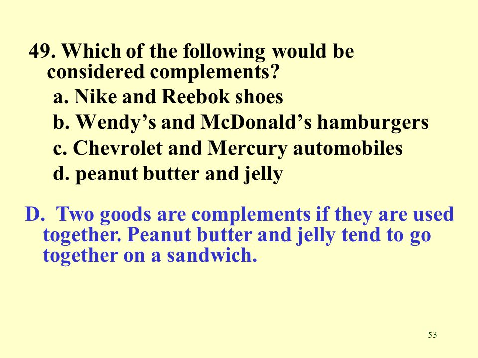 53 49. Which of the following would be considered complements? a. Nike and Reebok shoes b. Wendys and McDonalds hamburgers c. Chevrolet and Mercury au
