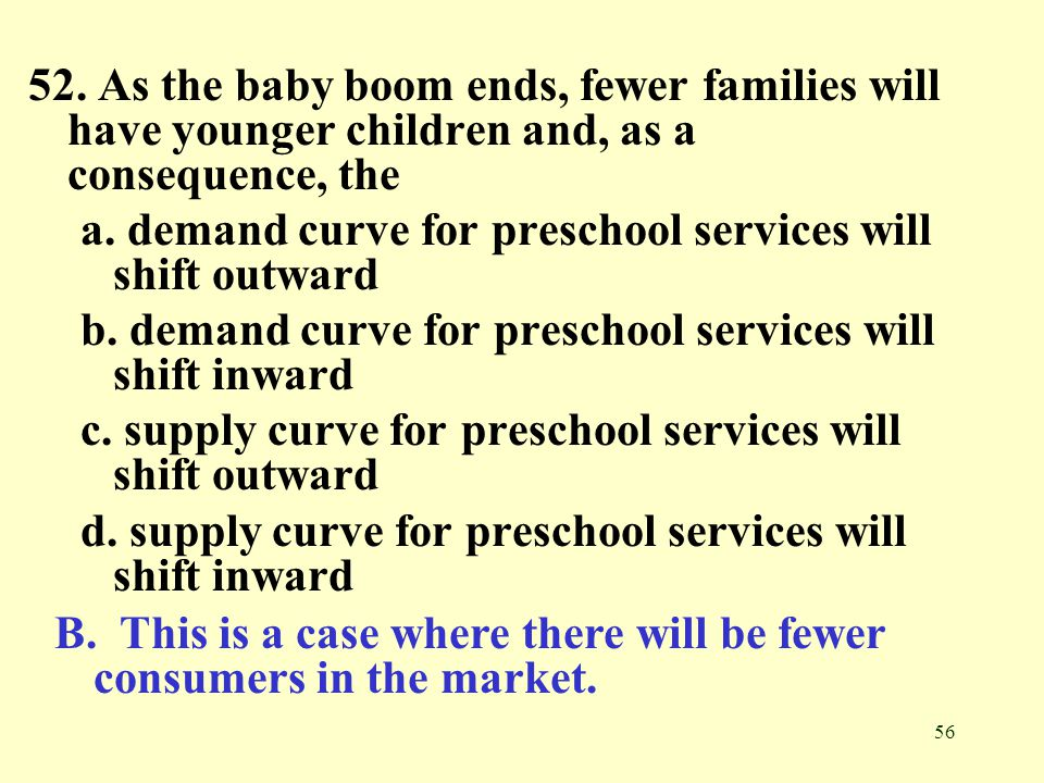 56 52. As the baby boom ends, fewer families will have younger children and, as a consequence, the a. demand curve for preschool services will shift o