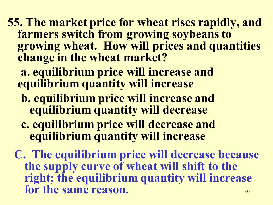 59 55. The market price for wheat rises rapidly, and farmers switch from growing soybeans to growing wheat. How will prices and quantities change in t