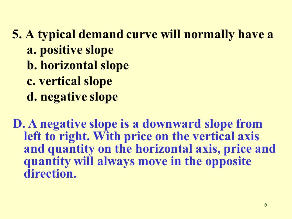 6 5. A typical demand curve will normally have a a. positive slope b. horizontal slope c. vertical slope d. negative slope D. A negative slope is a do