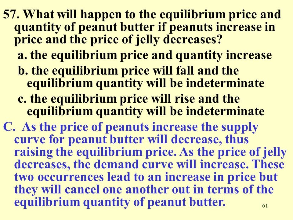 61 57. What will happen to the equilibrium price and quantity of peanut butter if peanuts increase in price and the price of jelly decreases? a. the e