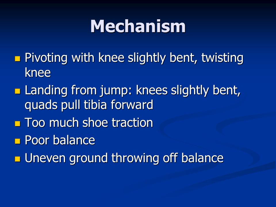 Mechanism Pivoting with knee slightly bent, twisting knee Pivoting with knee slightly bent, twisting knee Landing from jump: knees slightly bent, quads pull tibia forward Landing from jump: knees slightly bent, quads pull tibia forward Too much shoe traction Too much shoe traction Poor balance Poor balance Uneven ground throwing off balance Uneven ground throwing off balance