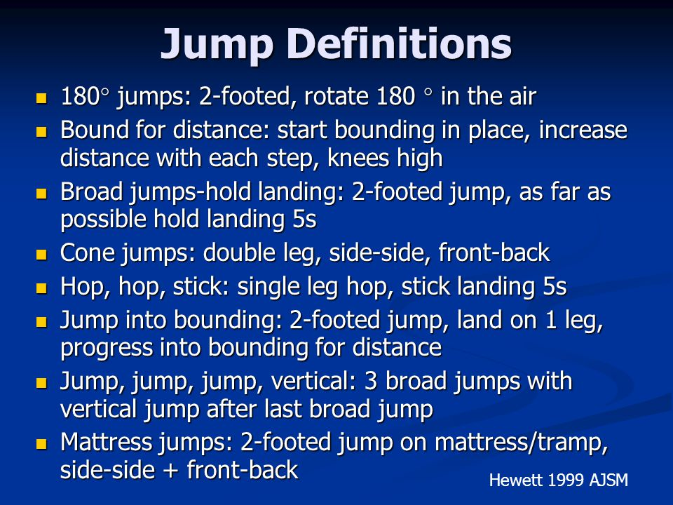 Jump Definitions 180 jumps: 2-footed, rotate 180 in the air 180 jumps: 2-footed, rotate 180 in the air Bound for distance: start bounding in place, increase distance with each step, knees high Bound for distance: start bounding in place, increase distance with each step, knees high Broad jumps-hold landing: 2-footed jump, as far as possible hold landing 5s Broad jumps-hold landing: 2-footed jump, as far as possible hold landing 5s Cone jumps: double leg, side-side, front-back Cone jumps: double leg, side-side, front-back Hop, hop, stick: single leg hop, stick landing 5s Hop, hop, stick: single leg hop, stick landing 5s Jump into bounding: 2-footed jump, land on 1 leg, progress into bounding for distance Jump into bounding: 2-footed jump, land on 1 leg, progress into bounding for distance Jump, jump, jump, vertical: 3 broad jumps with vertical jump after last broad jump Jump, jump, jump, vertical: 3 broad jumps with vertical jump after last broad jump Mattress jumps: 2-footed jump on mattress/tramp, side-side + front-back Mattress jumps: 2-footed jump on mattress/tramp, side-side + front-back Hewett 1999 AJSM