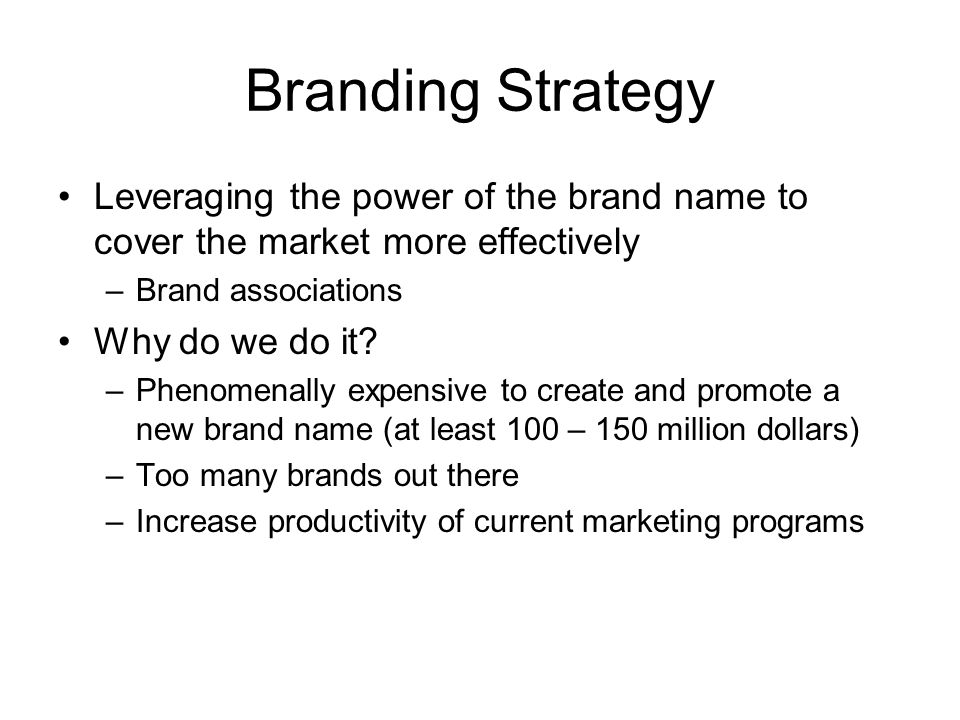 Branding Strategy Leveraging the power of the brand name to cover the market more effectively –Brand associations Why do we do it? –Phenomenally expen