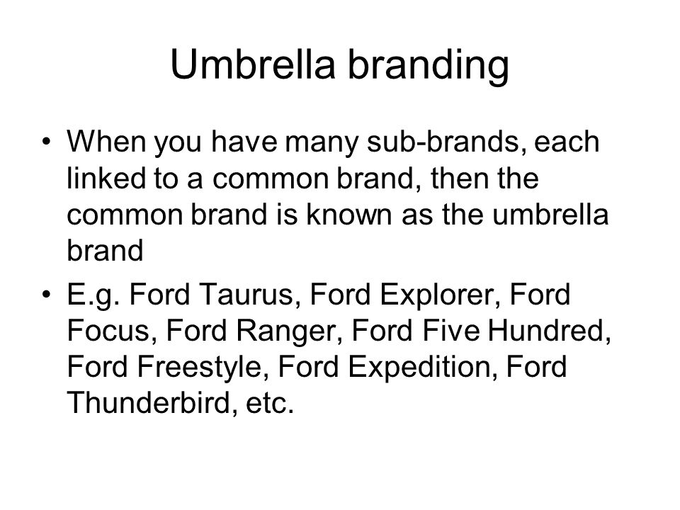 Umbrella branding When you have many sub-brands, each linked to a common brand, then the common brand is known as the umbrella brand E.g. Ford Taurus,