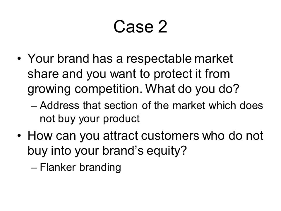 Case 2 Your brand has a respectable market share and you want to protect it from growing competition. What do you do? –Address that section of the mar