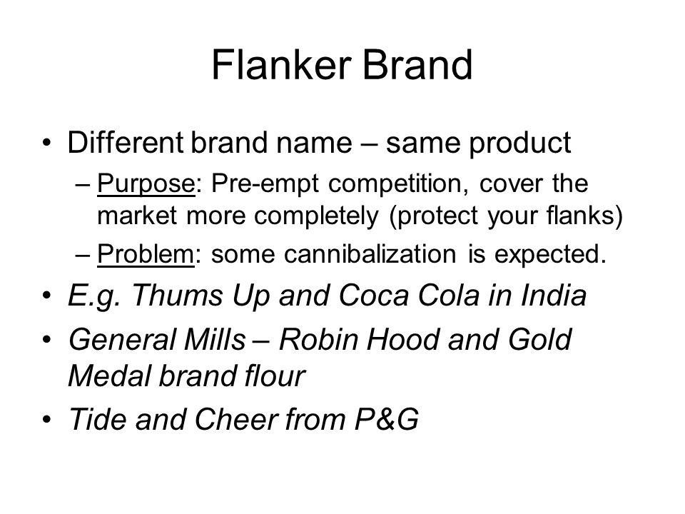 Flanker Brand Different brand name – same product –Purpose: Pre-empt competition, cover the market more completely (protect your flanks) –Problem: som