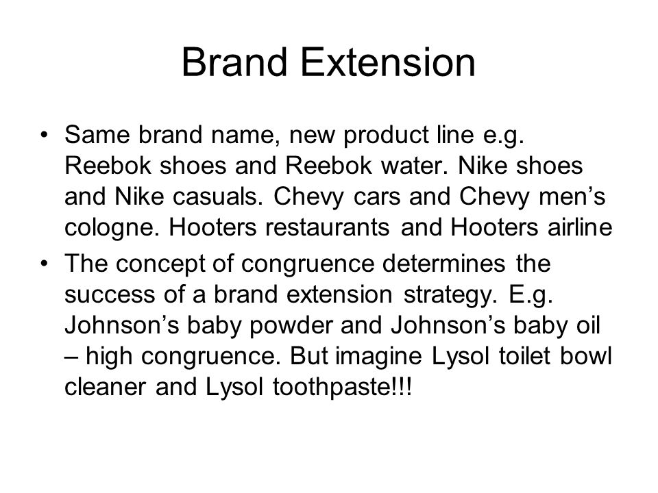 Brand Extension Same brand name, new product line e.g. Reebok shoes and Reebok water. Nike shoes and Nike casuals. Chevy cars and Chevy mens cologne.