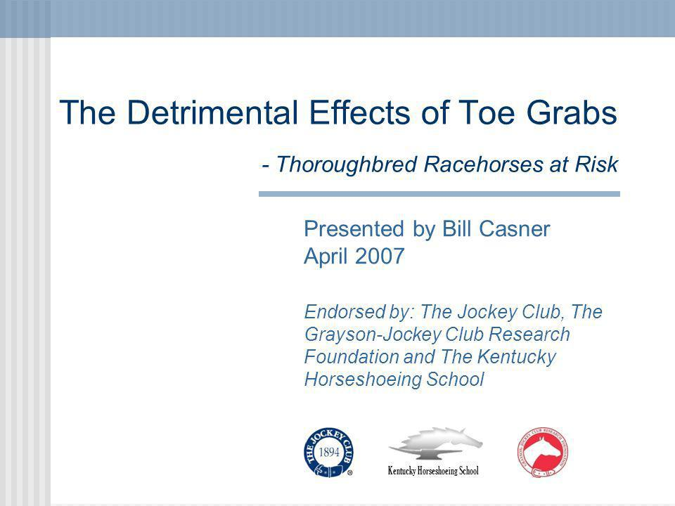 The Detrimental Effects of Toe Grabs - Thoroughbred Racehorses at Risk Presented by Bill Casner April 2007 Endorsed by: The Jockey Club, The Grayson-Jockey Club Research Foundation and The Kentucky Horseshoeing School Kentucky Horseshoeing School